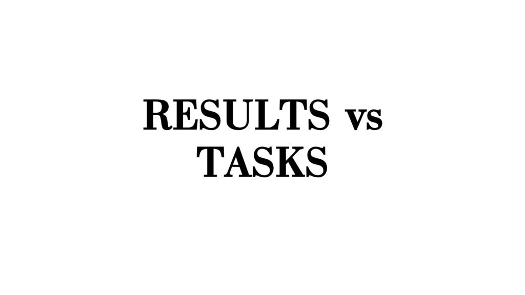 RESULTS vs TASKS