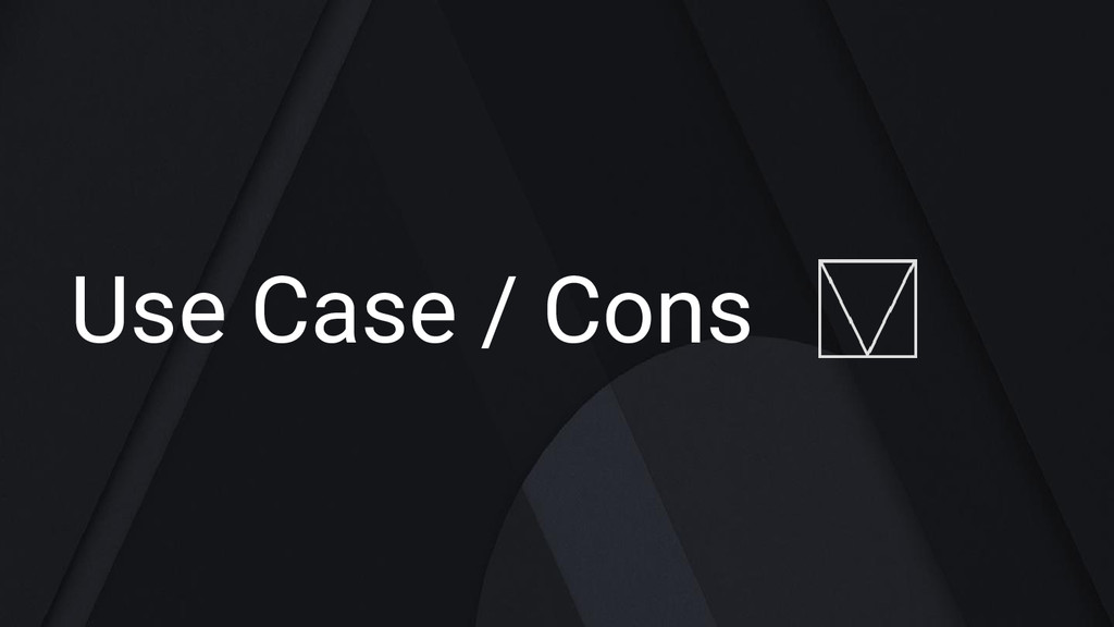 Use Case / Cons
