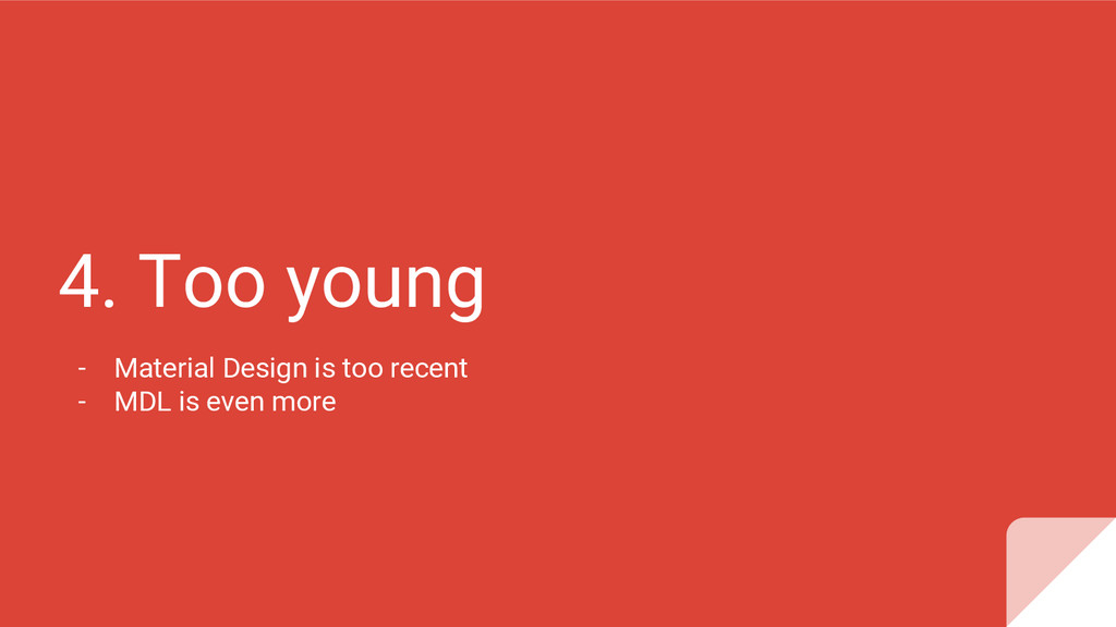 4. Too young - Material Design is too recent - ...