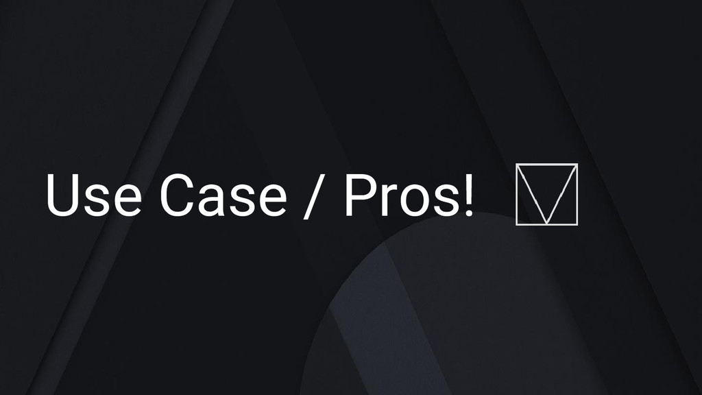 Use Case / Pros!