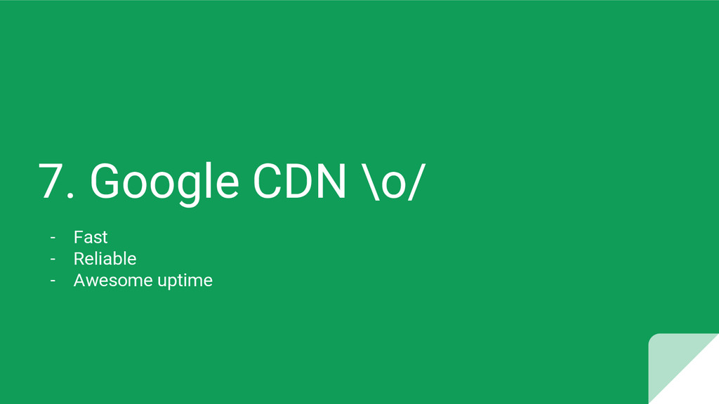 7. Google CDN \o/ - Fast - Reliable - Awesome u...