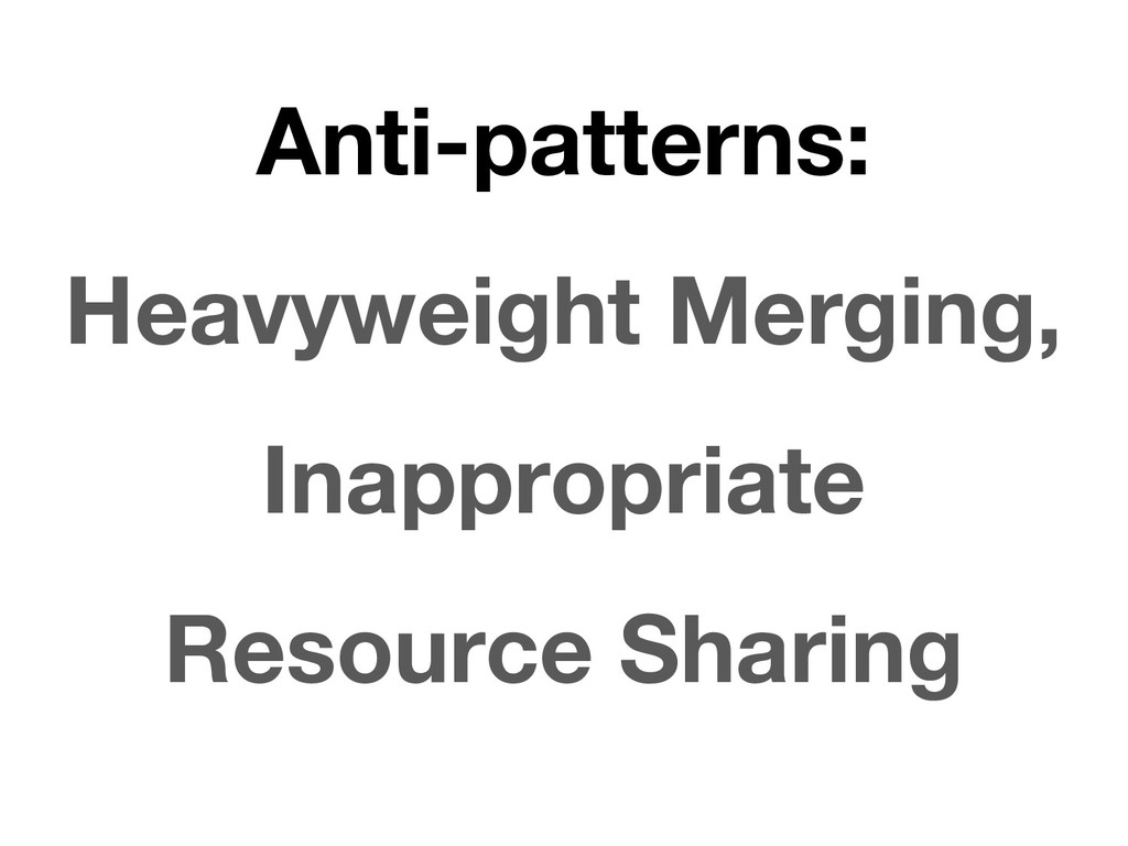 Anti-patterns: Heavyweight Merging, Inappropria...