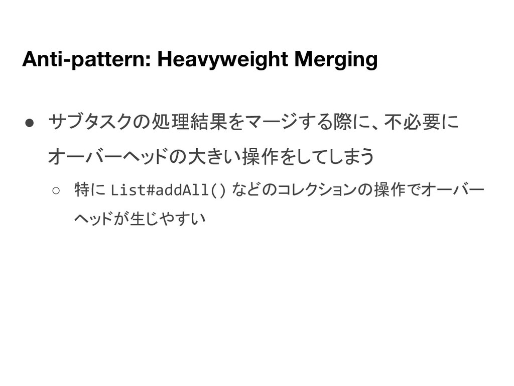 Anti-pattern: Heavyweight Merging ● サブタスクの処理結果を...