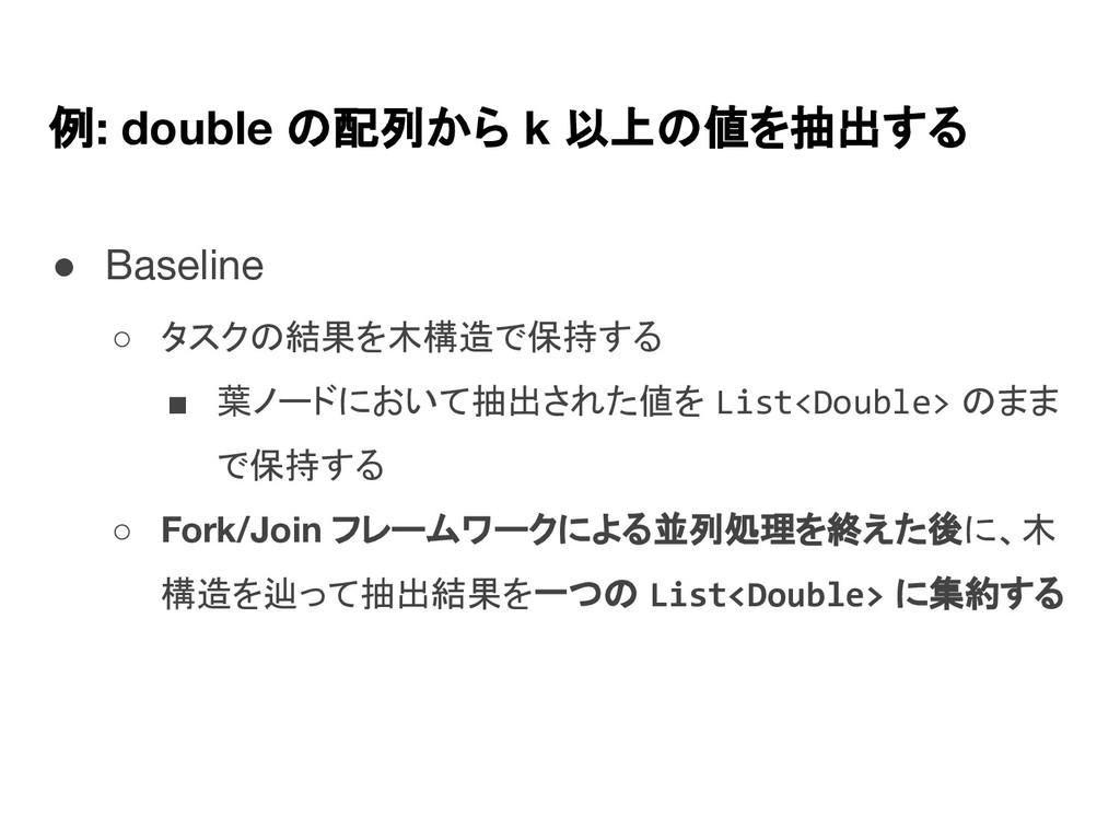 例: double の配列から k 以上の値を抽出する ● Baseline ○ タスクの結果...