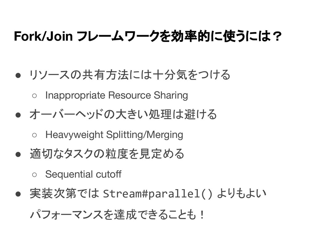 Fork/Join フレームワークを効率的に使うには? ● リソースの共有方法には十分気をつけ...