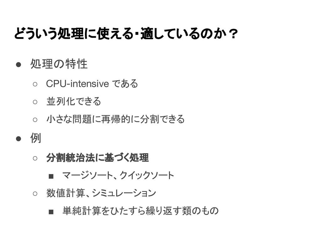 どういう処理に使える・適しているのか? ● 処理の特性 ○ CPU-intensive である...
