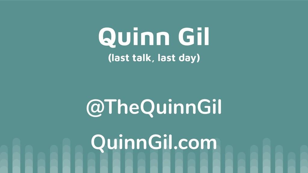 Quinn Gil (last talk, last day) @TheQuinnGil Qu...