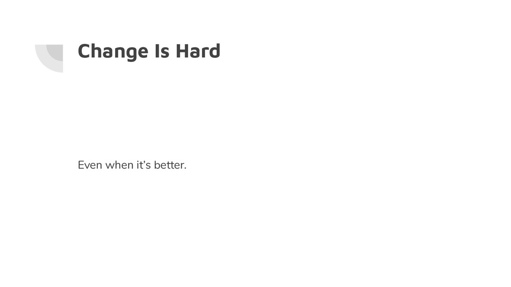 Change Is Hard Even when it's better.