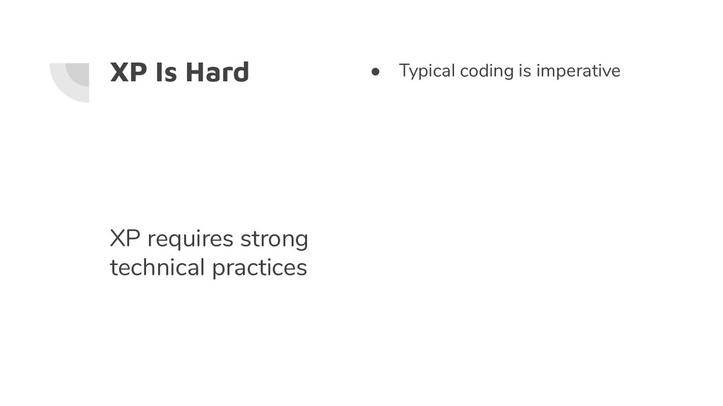 XP Is Hard ● Typical coding is imperative XP re...