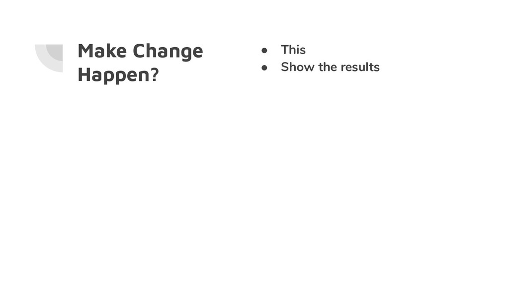 Make Change Happen? ● This ● Show the results