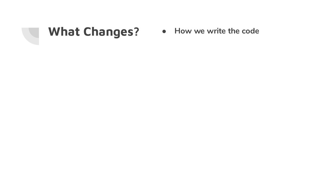 What Changes? ● How we write the code