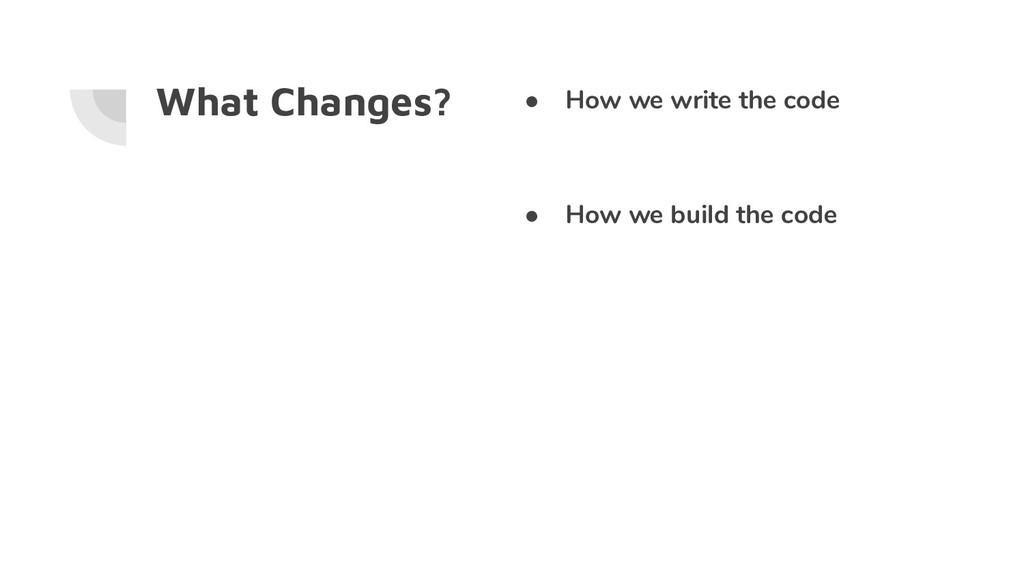 What Changes? ● How we write the code ● How we ...