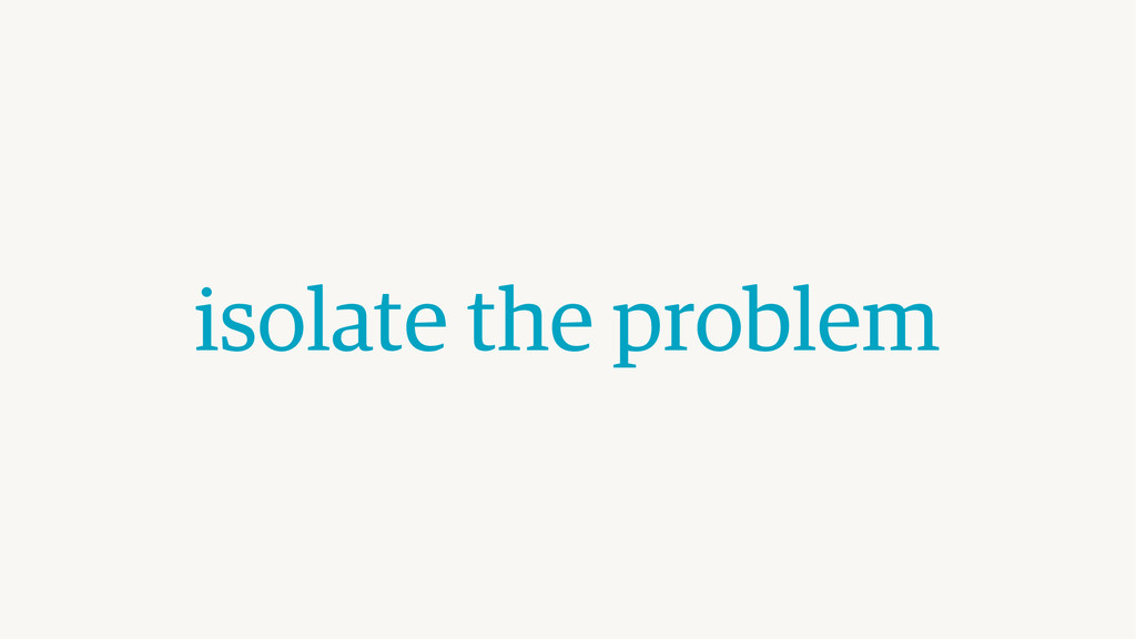 isolate the problem