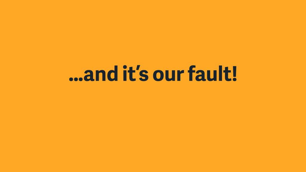 …and it's our fault!