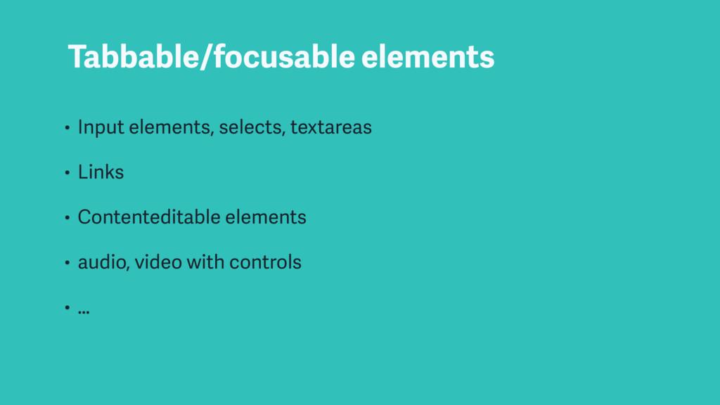 Tabbable/focusable elements • Input elements, s...