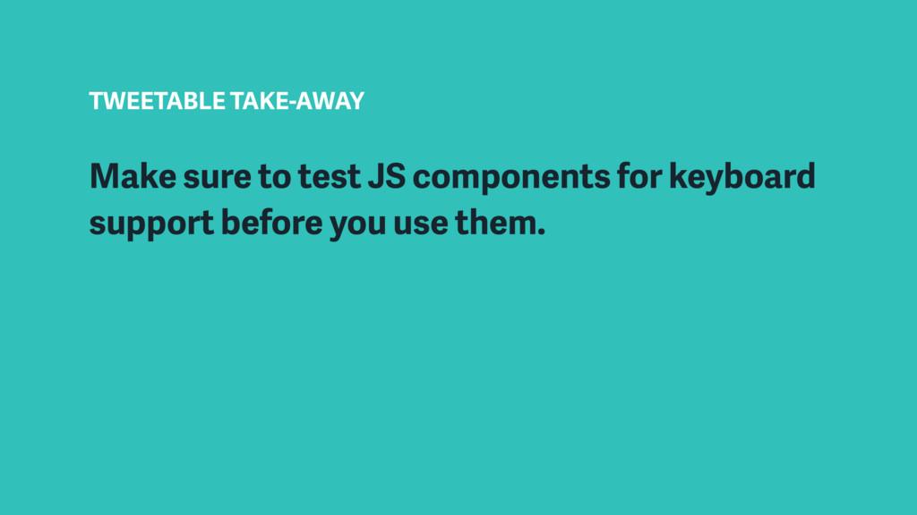 TWEETABLE TAKE-AWAY Make sure to test JS compon...