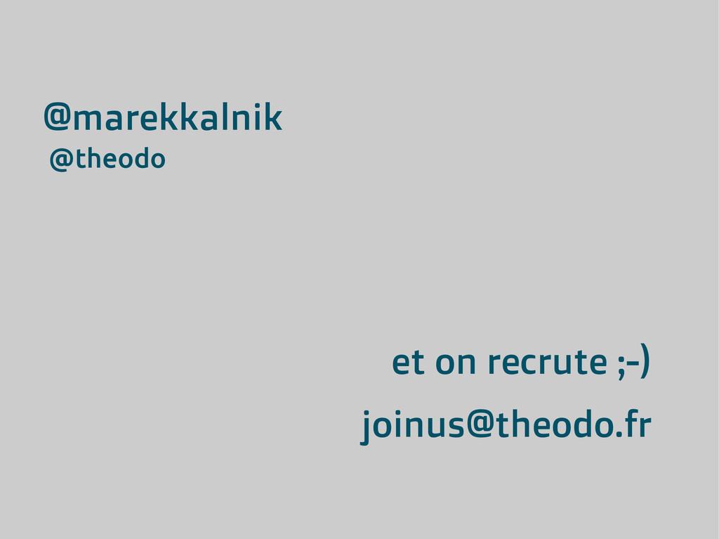 et on recrute ;-) joinus@theodo.fr @marekkalnik...