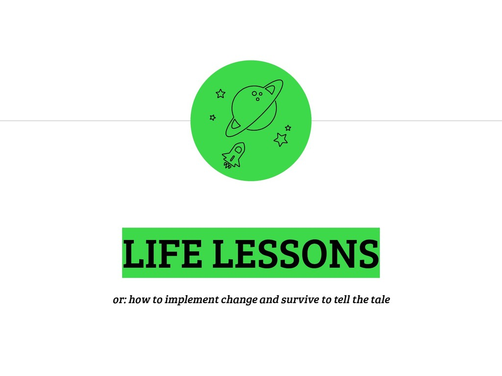 LIFE LESSONS or: how to implement change and su...
