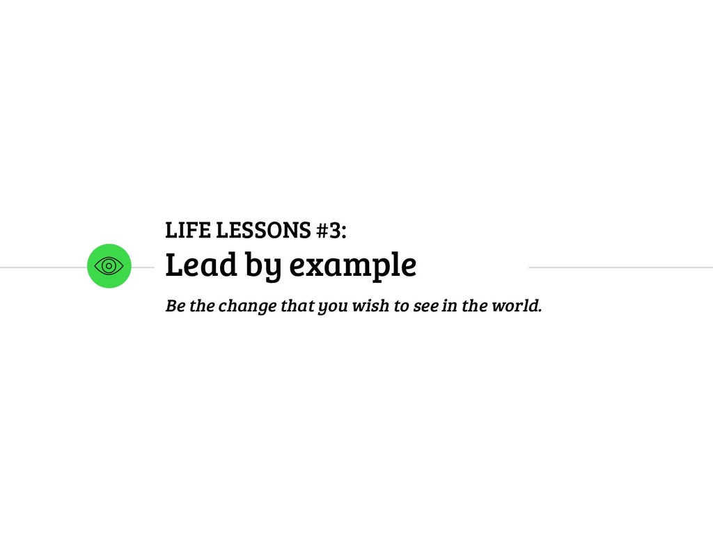 LIFE LESSONS #3: Lead by example Be the change ...