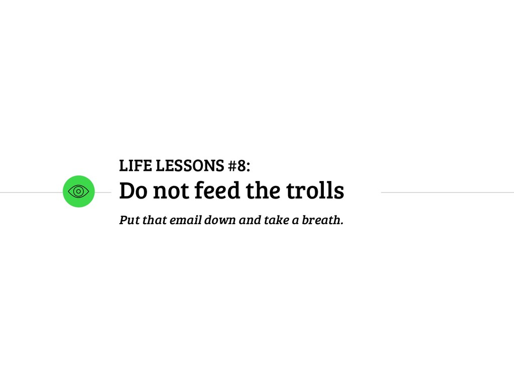 LIFE LESSONS #8: Do not feed the trolls Put tha...