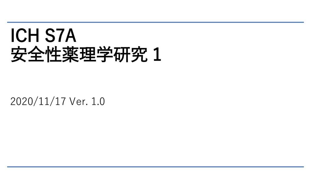 ICH S7A 安全性薬理学研究 1 2020/11/17 Ver. 1.0
