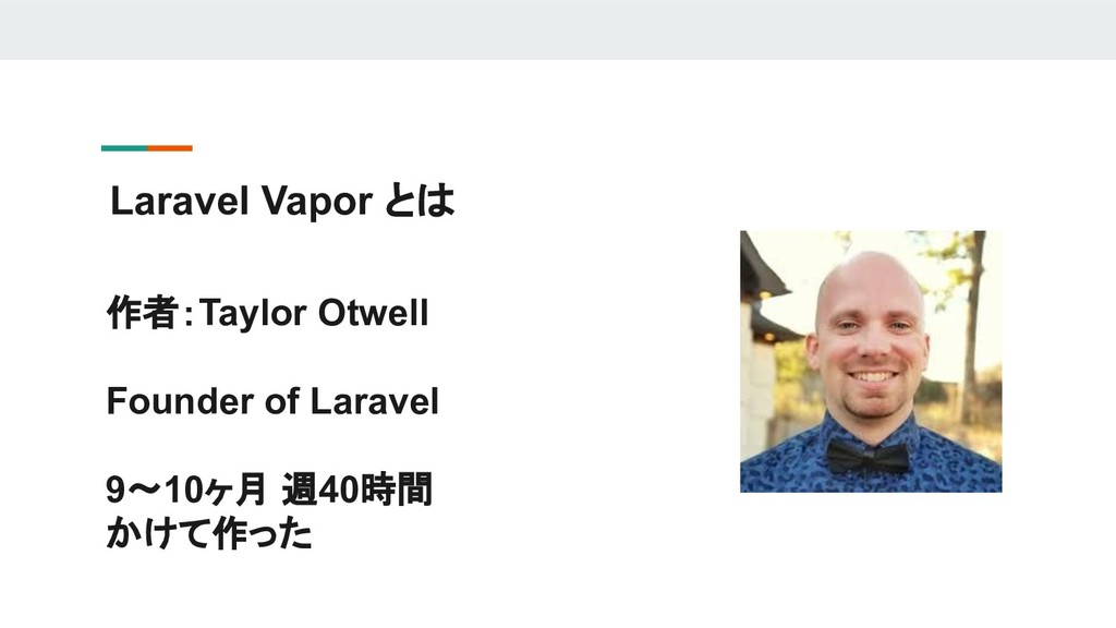 Laravel Vapor とは 作者:Taylor Otwell Founder of La...