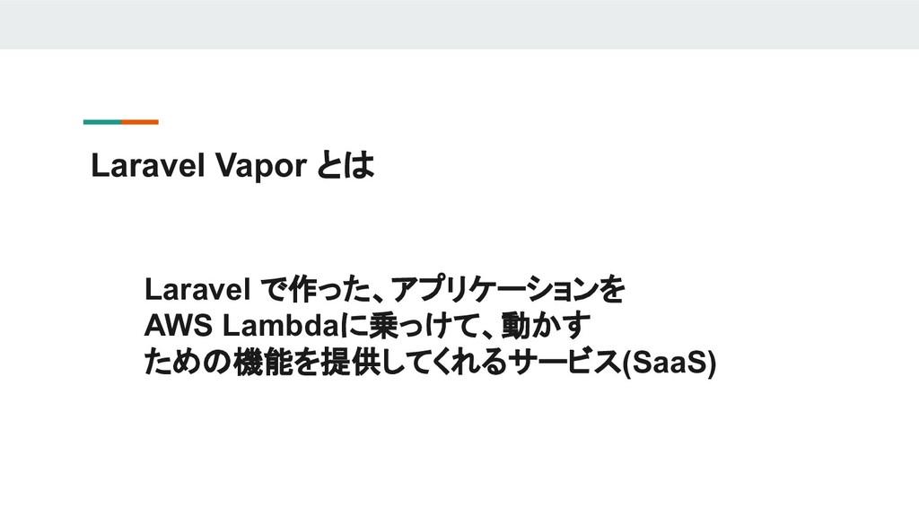 Laravel Vapor とは Laravel で作った、アプリケーションを AWS Lam...