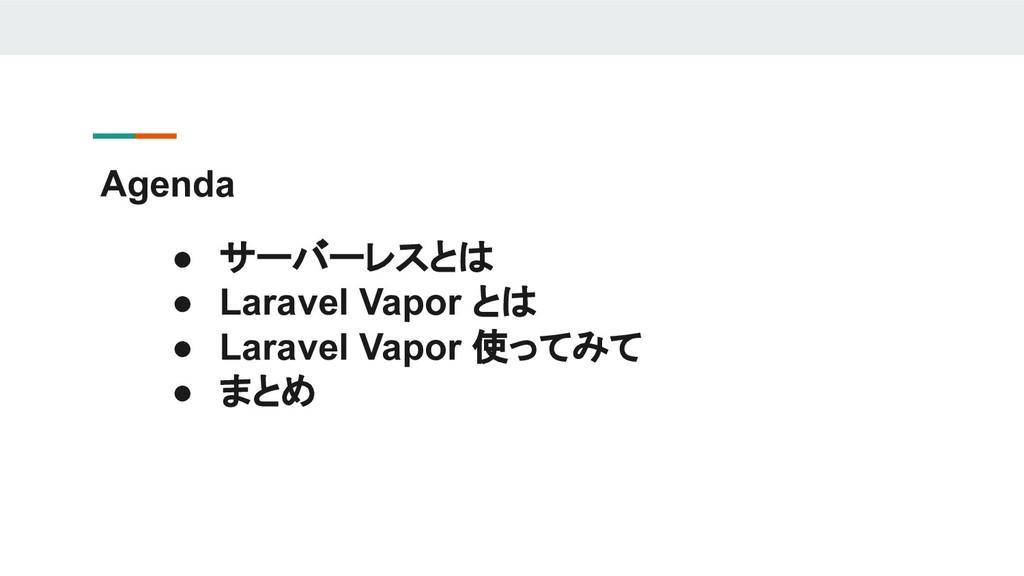 ● サーバーレスとは ● Laravel Vapor とは ● Laravel Vapor 使...