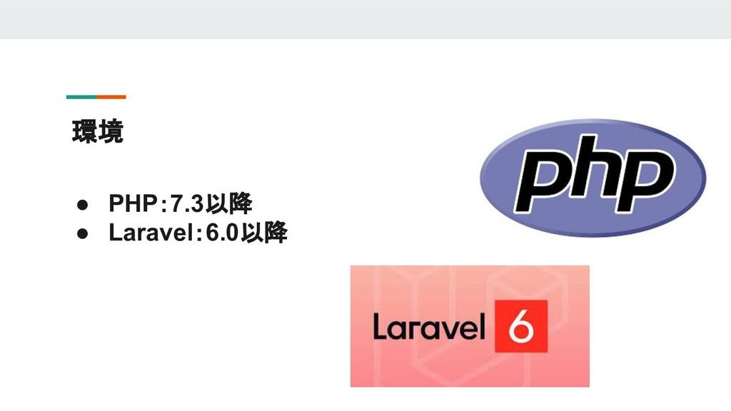 環境 ● PHP:7.3以降 ● Laravel:6.0以降