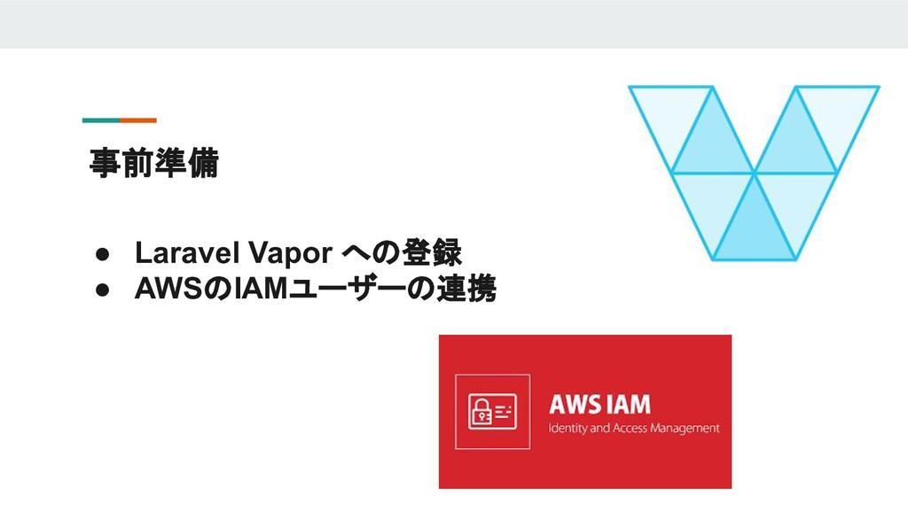 事前準備 ● Laravel Vapor への登録 ● AWSのIAMユーザーの連携