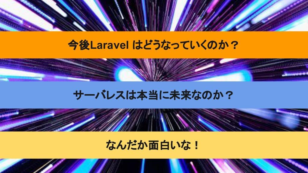 今後Laravel はどうなっていくのか? サーバレスは本当に未来なのか? なんだか面白いな!