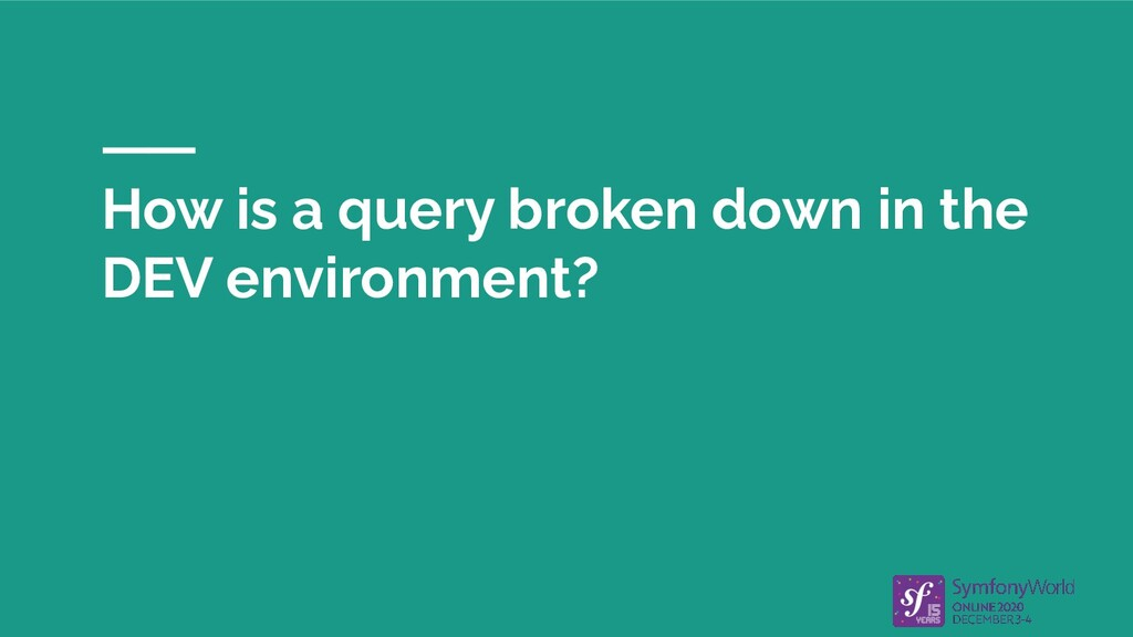 How is a query broken down in the DEV environme...