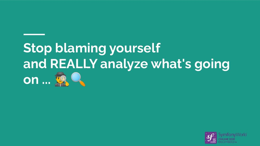 Stop blaming yourself and REALLY analyze what's...