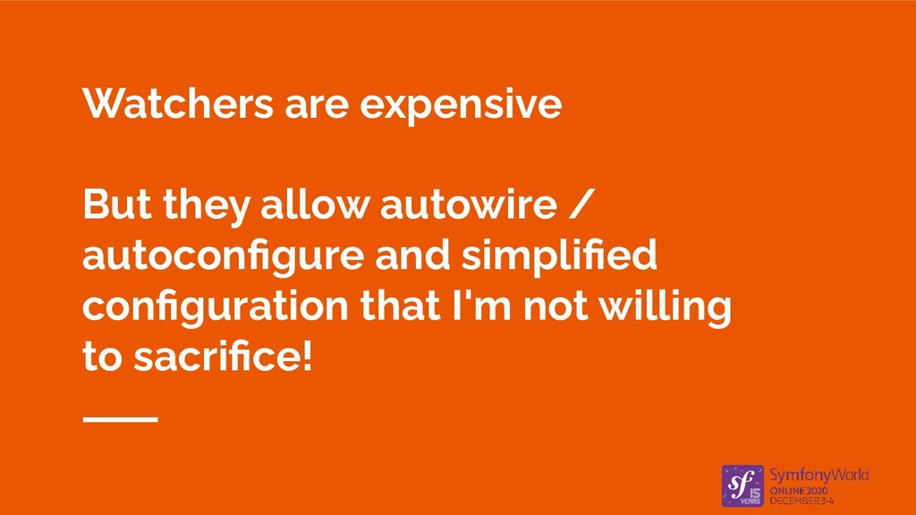 Watchers are expensive But they allow autowire ...