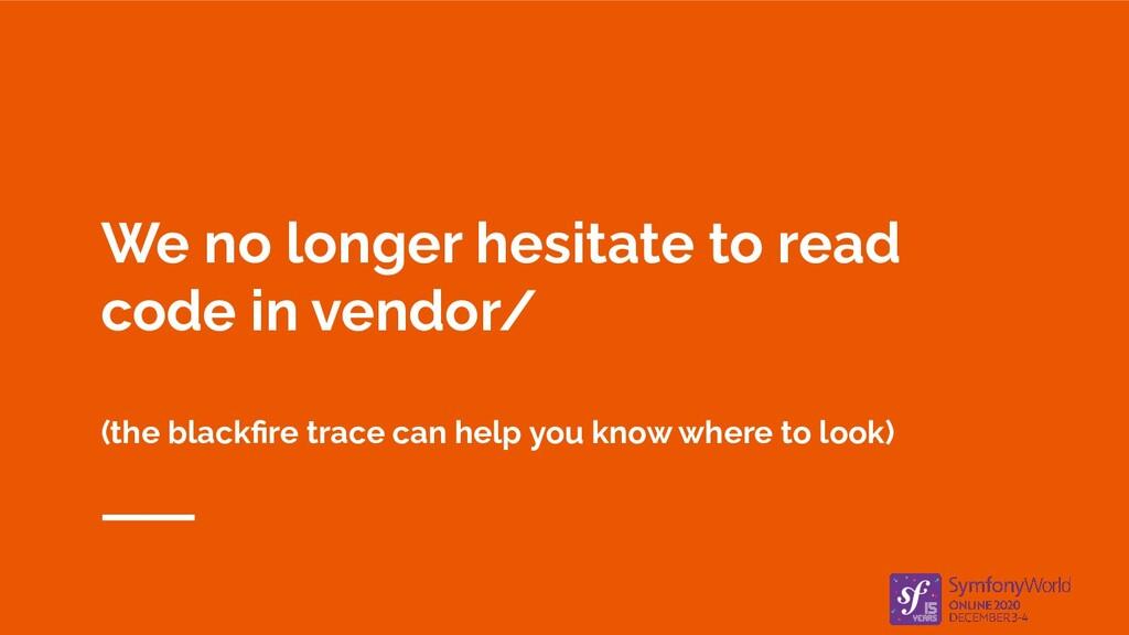 We no longer hesitate to read code in vendor/ (...