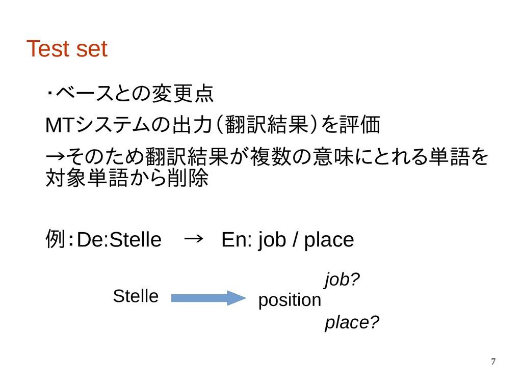 7 Test set ・ベースとの変更点 MTシステムの出力(翻訳結果)を評価 →そのため翻訳...