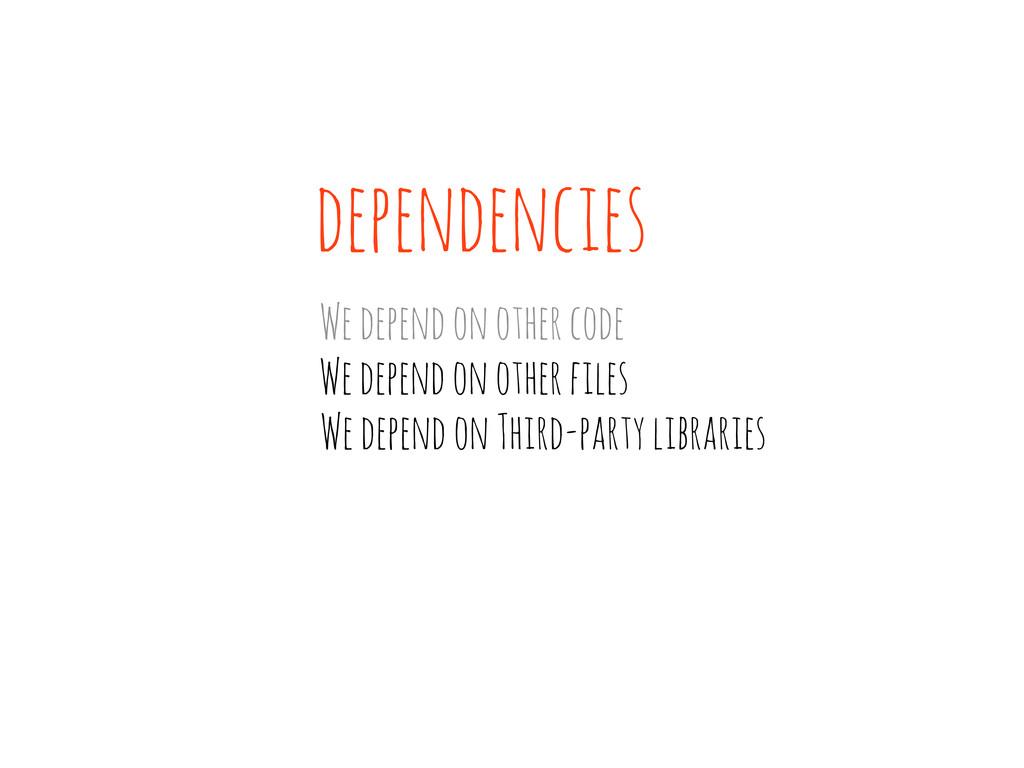 dependencies We depend on other code We depend ...