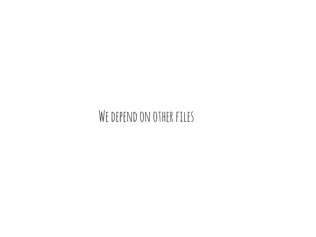 We depend on other files