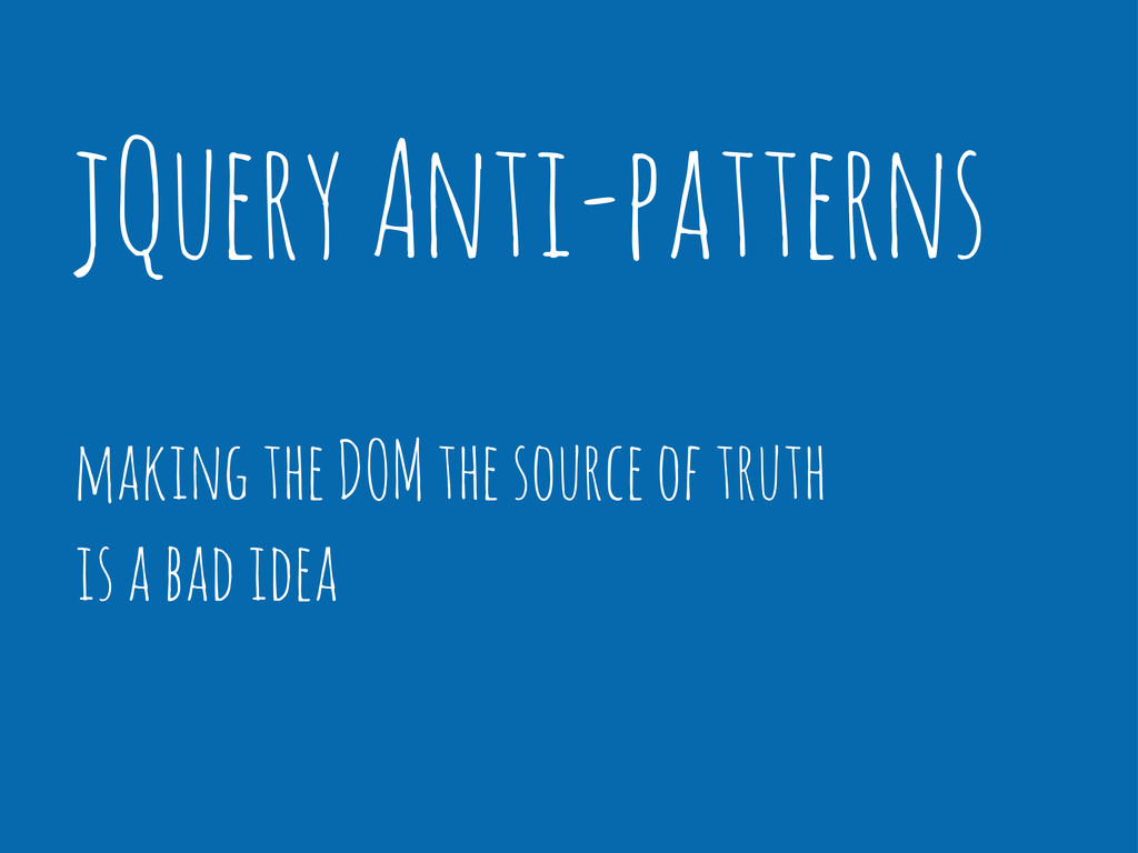 jQuery Anti-patterns making the DOM the source ...