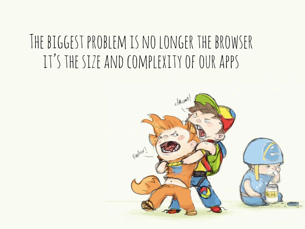 The biggest problem is no longer the browser it...