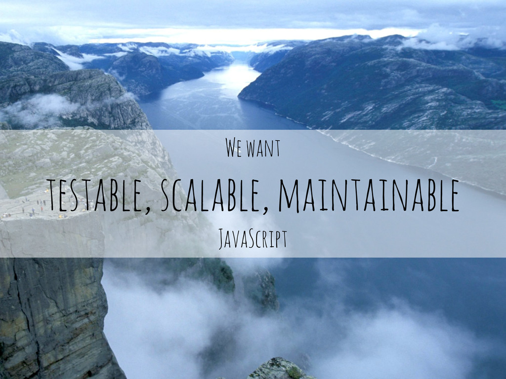 We want testable, scalable, maintainable JavaSc...