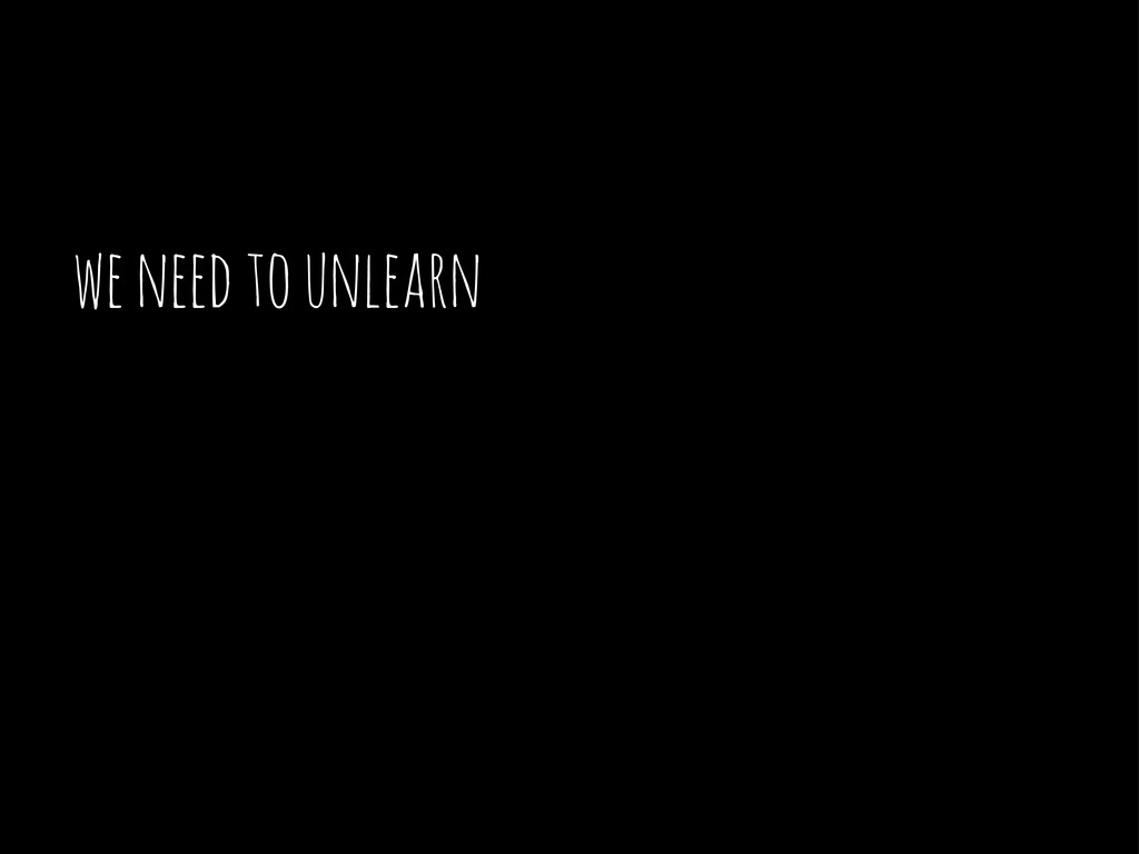 we need to unlearn