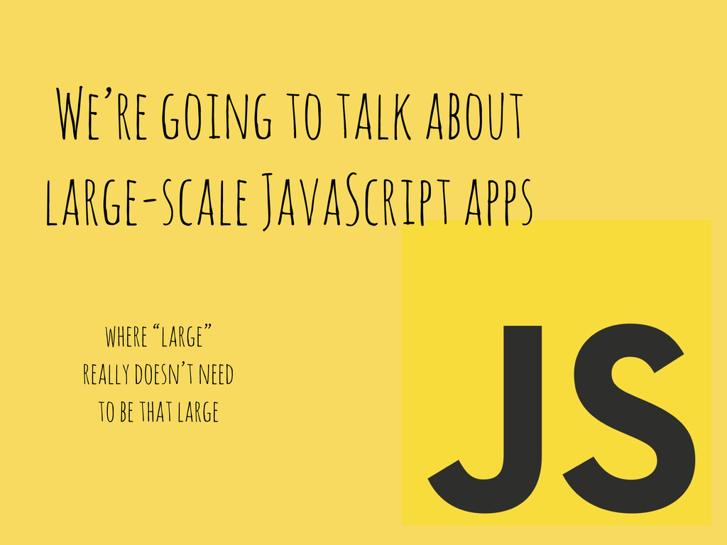 We're going to talk about large-scale JavaScrip...