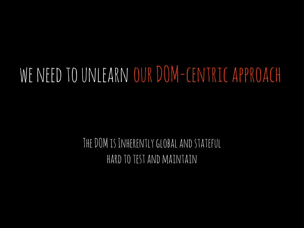 we need to unlearn our DOM-centric approach The...