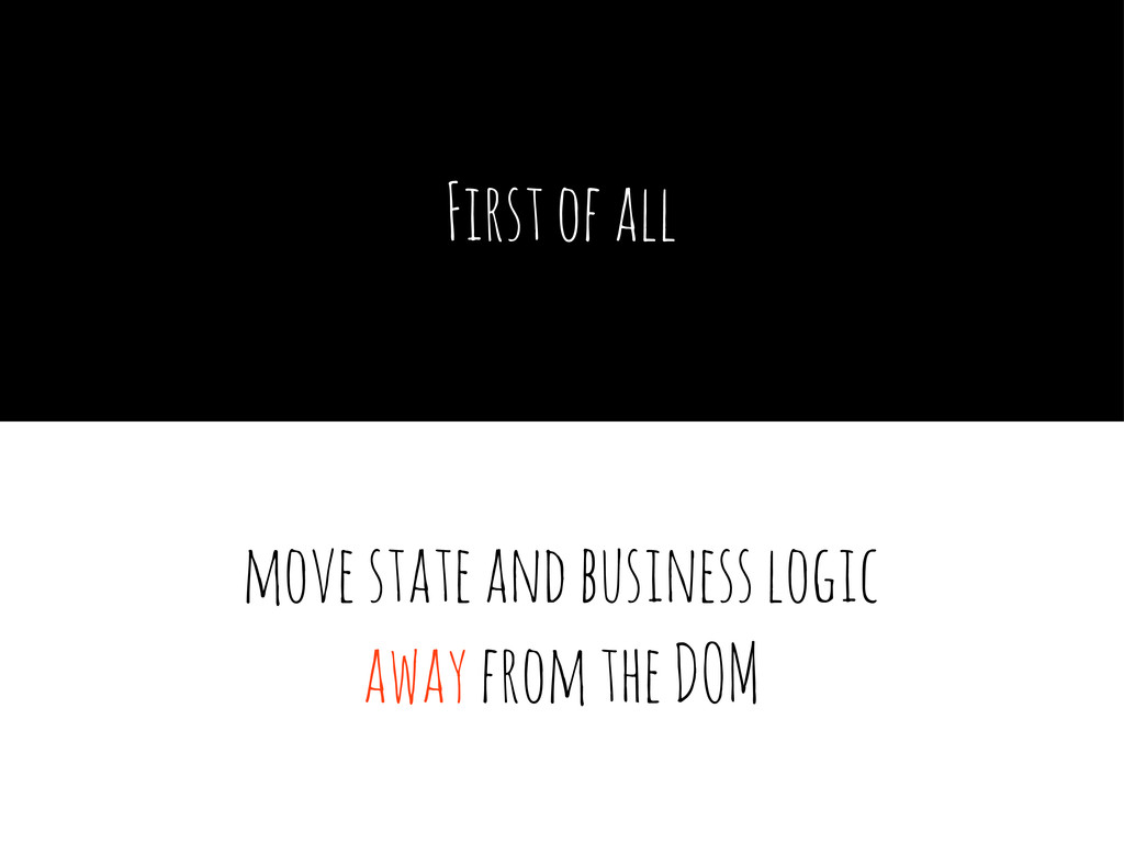 move state and business logic away from the DOM...