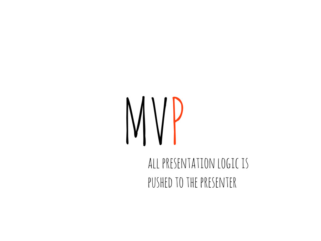 MVP all presentation logic is pushed to the pre...