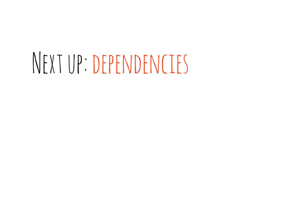 Next up: dependencies