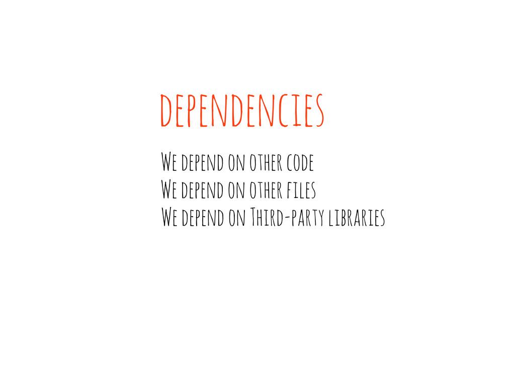 We depend on other code dependencies We depend ...