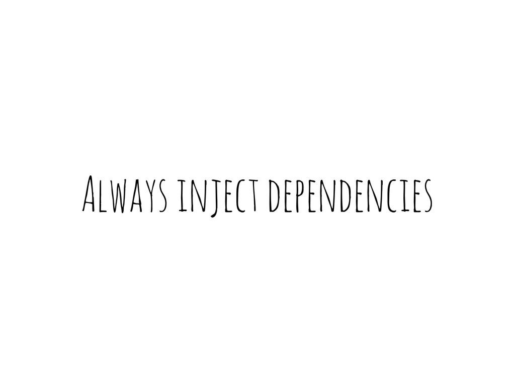 Always inject dependencies
