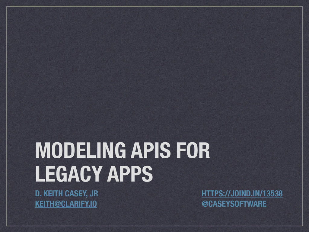 MODELING APIS FOR LEGACY APPS D. KEITH CASEY, J...